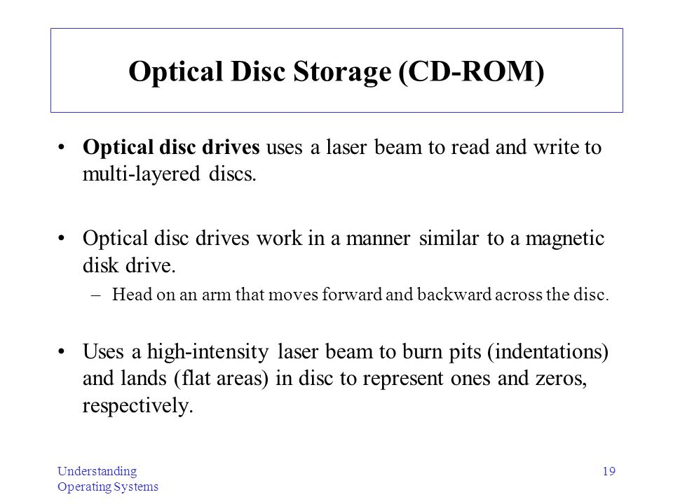 Understanding Operating Systems 19 Optical Disc Storage (CD-ROM) Optical disc drives uses a laser beam to read and write to multi-layered discs. Optic