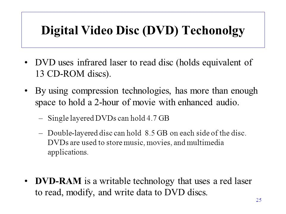 25 Digital Video Disc (DVD) Techonolgy DVD uses infrared laser to read disc (holds equivalent of 13 CD-ROM discs). By using compression technologies,