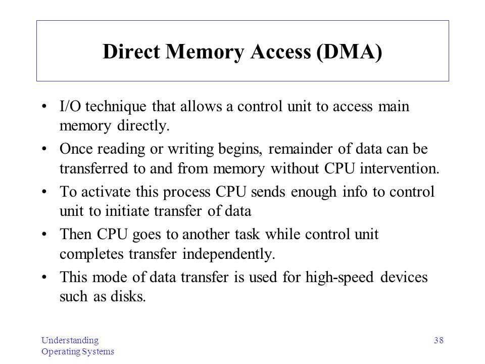 Understanding Operating Systems 38 Direct Memory Access (DMA) I/O technique that allows a control unit to access main memory directly. Once reading or