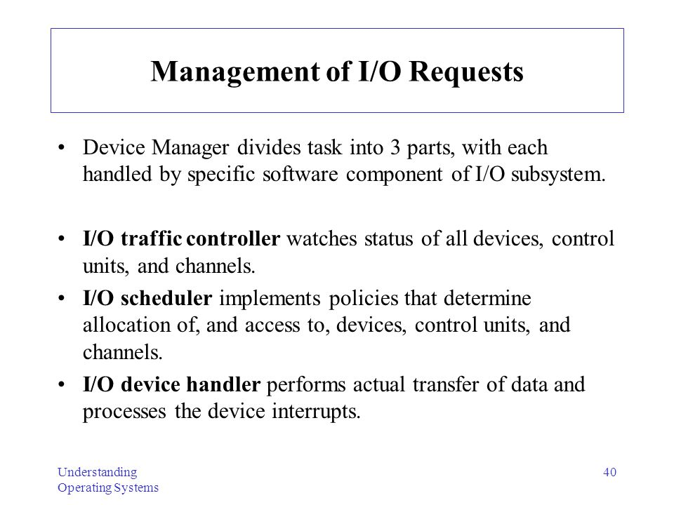 Understanding Operating Systems 40 Management of I/O Requests Device Manager divides task into 3 parts, with each handled by specific software compone