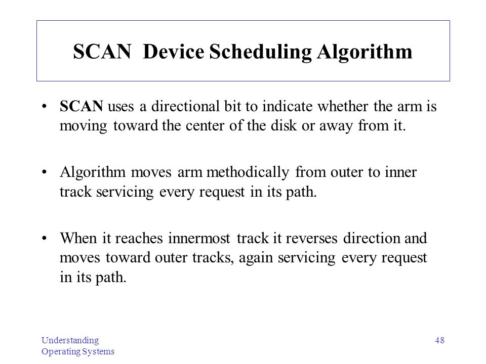 Understanding Operating Systems 48 SCAN Device Scheduling Algorithm SCAN uses a directional bit to indicate whether the arm is moving toward the cente