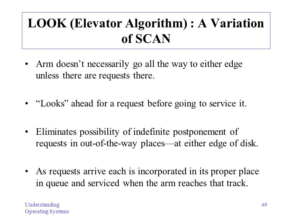Understanding Operating Systems 49 LOOK (Elevator Algorithm) : A Variation of SCAN Arm doesnt necessarily go all the way to either edge unless there a