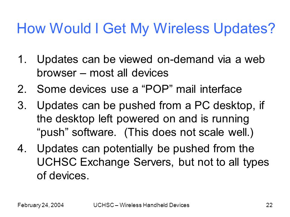 February 24, 2004UCHSC – Wireless Handheld Devices21 Push, Pull, or Back to the Cradle Depending on what you purchase and how you set up your mobile handheld device: You may have to cradle synch You may be mobile and always on-line You may be mobile with a periodic synch You may be mobile and synch on demand