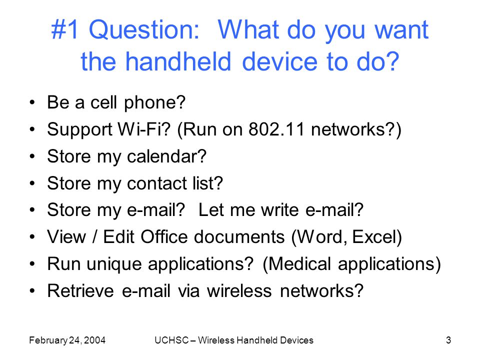 February 24, 2004UCHSC – Wireless Handheld Devices3 #1 Question: What do you want the handheld device to do.