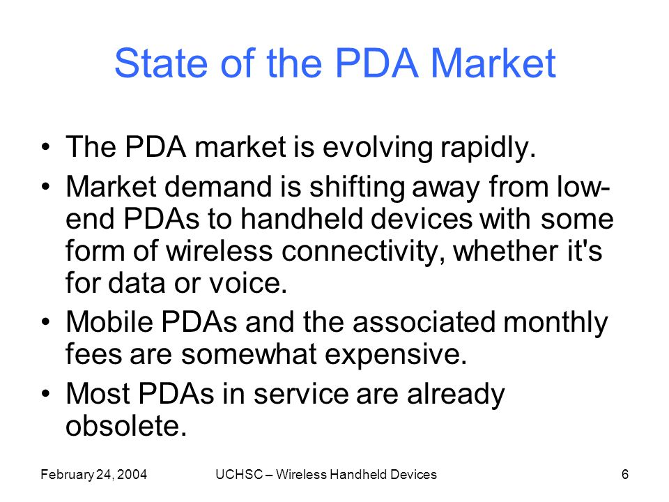 February 24, 2004UCHSC – Wireless Handheld Devices6 State of the PDA Market The PDA market is evolving rapidly.