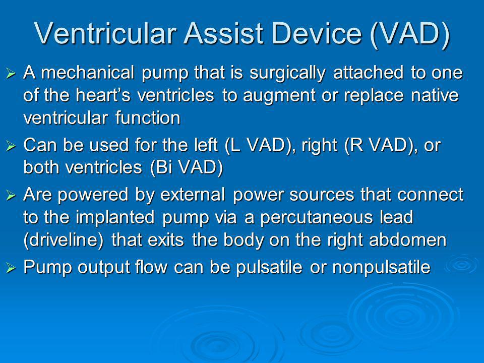 Problems/Complications Device Failure Device Failure This is a true emergency requiring immediate transport to the implanting VAD center This is a true emergency requiring immediate transport to the implanting VAD center Most common in pulsatile devices Most common in pulsatile devices Patients & caregivers are trained to identify signs and symptoms of device failure Patients & caregivers are trained to identify signs and symptoms of device failure May require the VAD to be replaced May require the VAD to be replaced