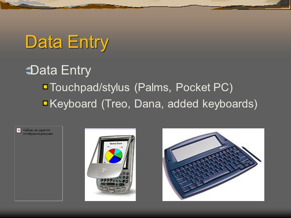 Data Entry Touchpad/stylus (Palms, Pocket PC) Keyboard (Treo, Dana, added keyboards)