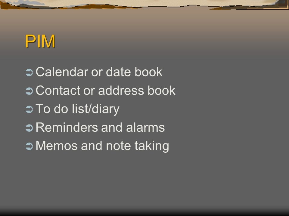 PIM Calendar or date book Contact or address book To do list/diary Reminders and alarms Memos and note taking