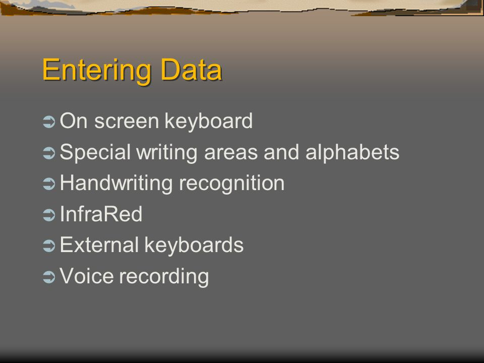 Entering Data On screen keyboard Special writing areas and alphabets Handwriting recognition InfraRed External keyboards Voice recording