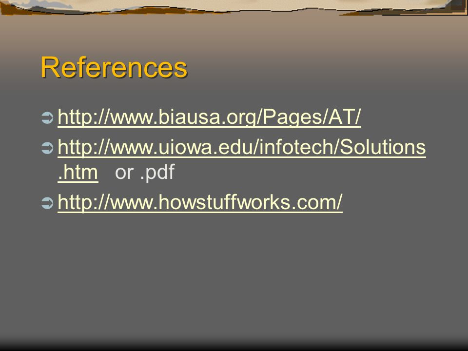References http://www.biausa.org/Pages/AT/ http://www.uiowa.edu/infotech/Solutions.htm or.pdf http://www.uiowa.edu/infotech/Solutions.htm http://www.howstuffworks.com/