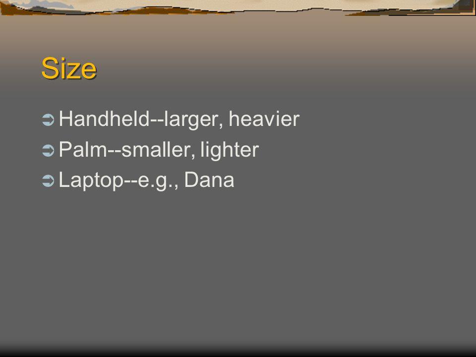 Size Handheld--larger, heavier Palm--smaller, lighter Laptop--e.g., Dana