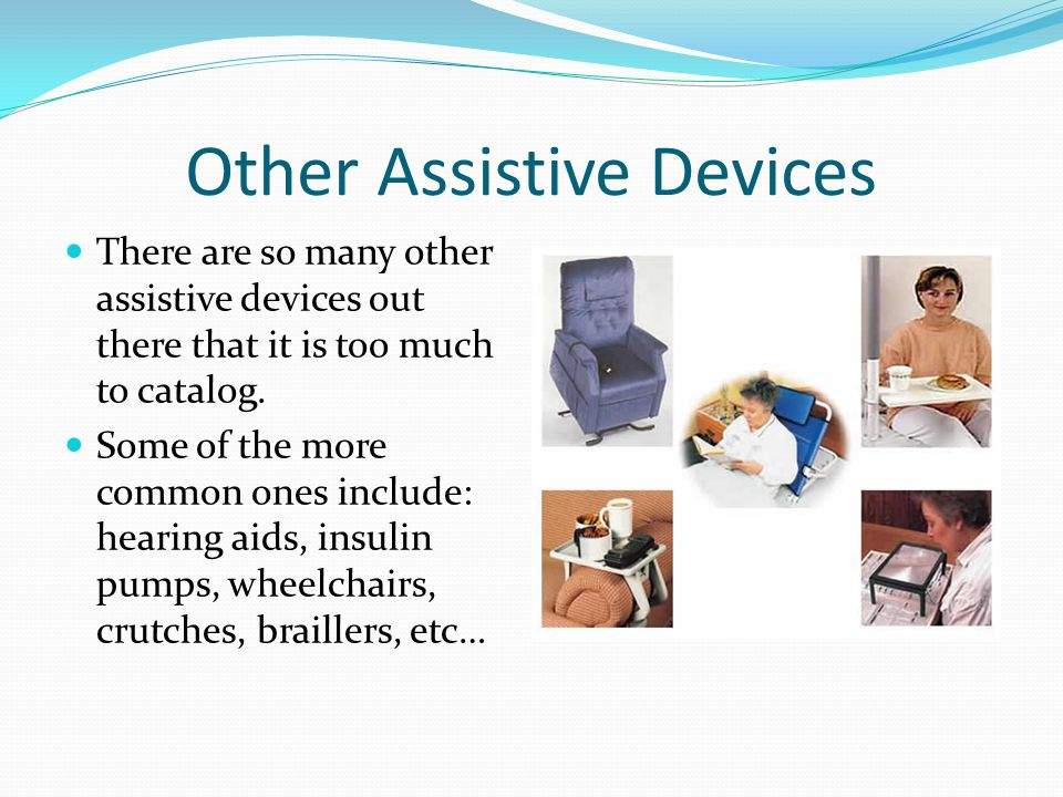 Other Assistive Devices There are so many other assistive devices out there that it is too much to catalog.