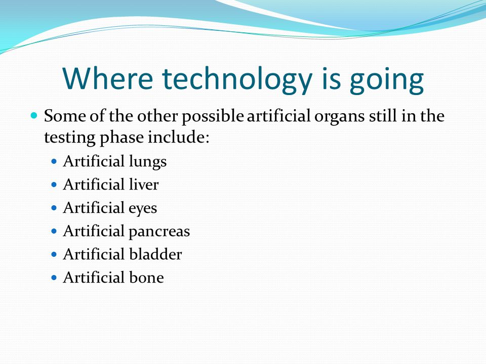 Where technology is going Some of the other possible artificial organs still in the testing phase include: Artificial lungs Artificial liver Artificial eyes Artificial pancreas Artificial bladder Artificial bone