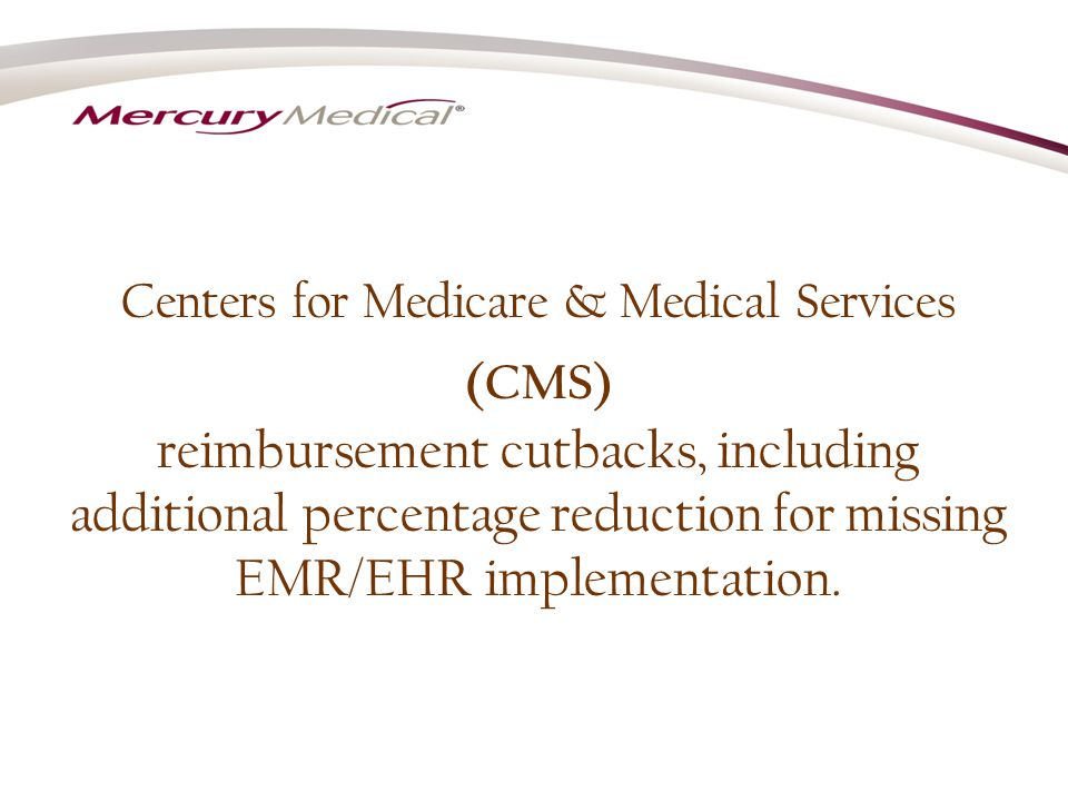 Centers for Medicare & Medical Services (CMS) reimbursement cutbacks, including additional percentage reduction for missing EMR/EHR implementation.