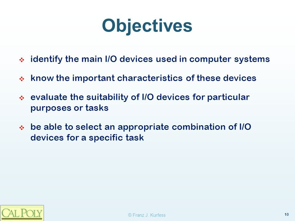 10 © Franz J. Kurfess Objectives identify the main I/O devices used in computer systems know the important characteristics of these devices evaluate t
