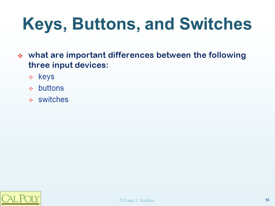 18 © Franz J. Kurfess Keys, Buttons, and Switches what are important differences between the following three input devices: keys buttons switches