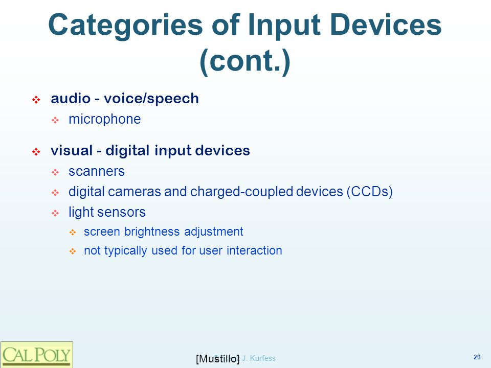 20 © Franz J. Kurfess Categories of Input Devices (cont.) audio - voice/speech microphone visual - digital input devices scanners digital cameras and