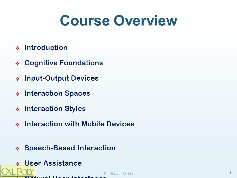3 © Franz J. Kurfess Course Overview Introduction Cognitive Foundations Input-Output Devices Interaction Spaces Interaction Styles Interaction with Mo