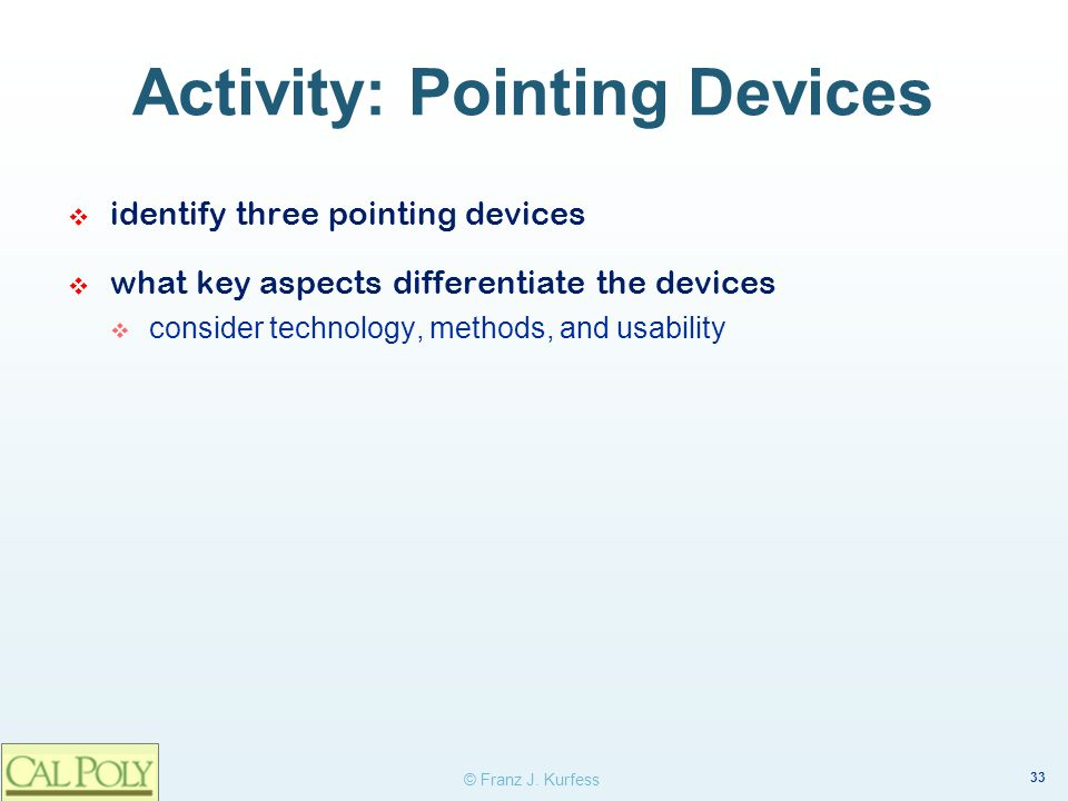 33 © Franz J. Kurfess Activity: Pointing Devices identify three pointing devices what key aspects differentiate the devices consider technology, metho