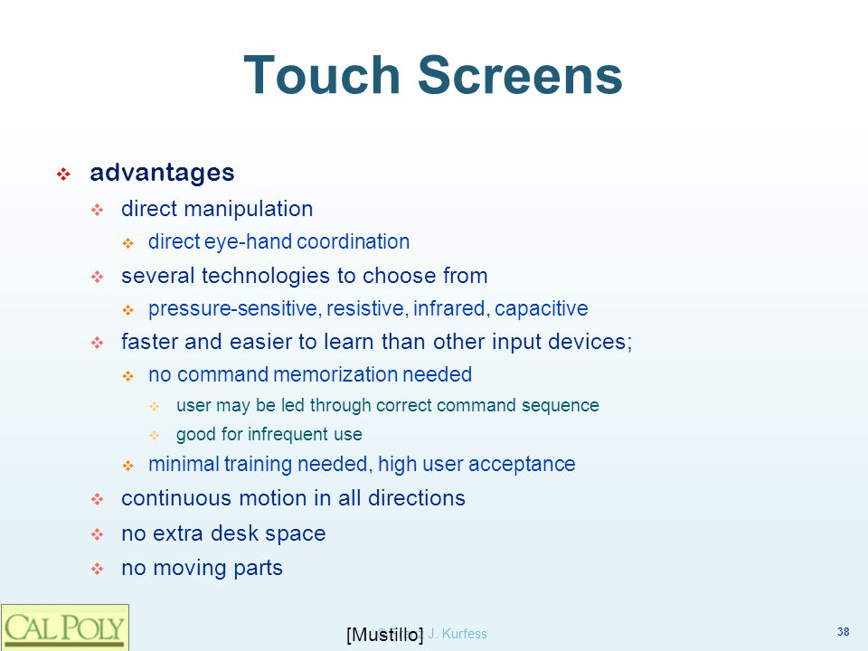 38 © Franz J. Kurfess Touch Screens advantages direct manipulation direct eye-hand coordination several technologies to choose from pressure-sensitive