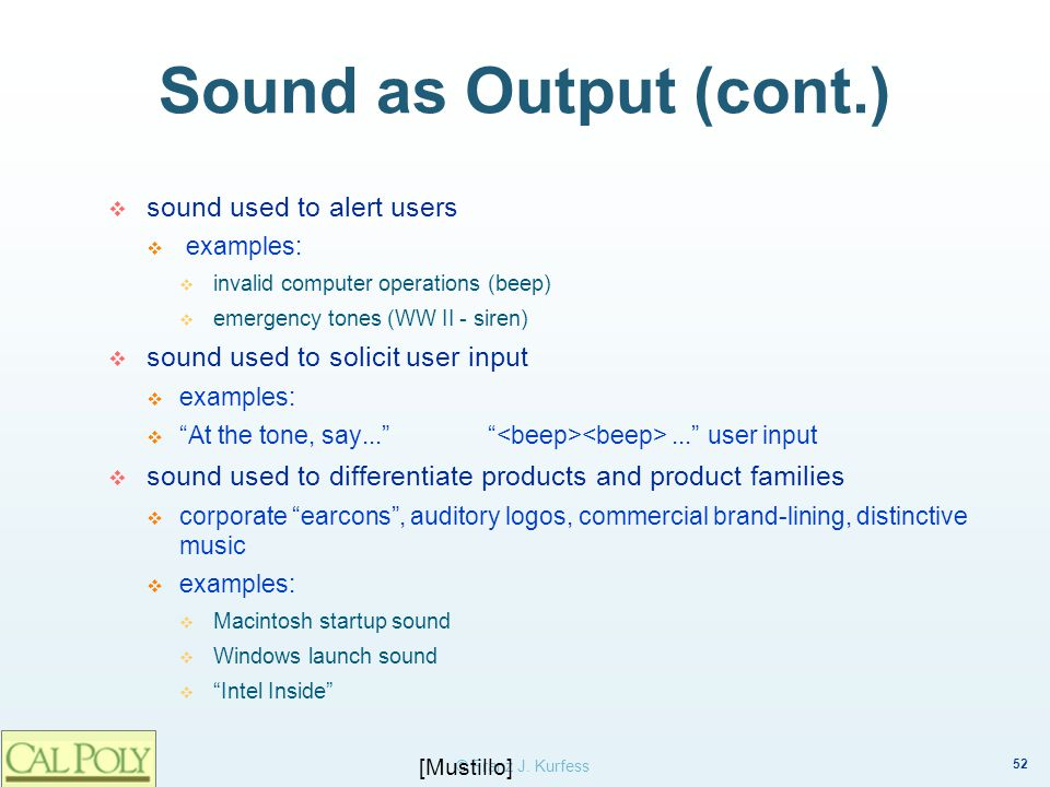 52 © Franz J. Kurfess Sound as Output (cont.) sound used to alert users examples: invalid computer operations (beep) emergency tones (WW II - siren) s