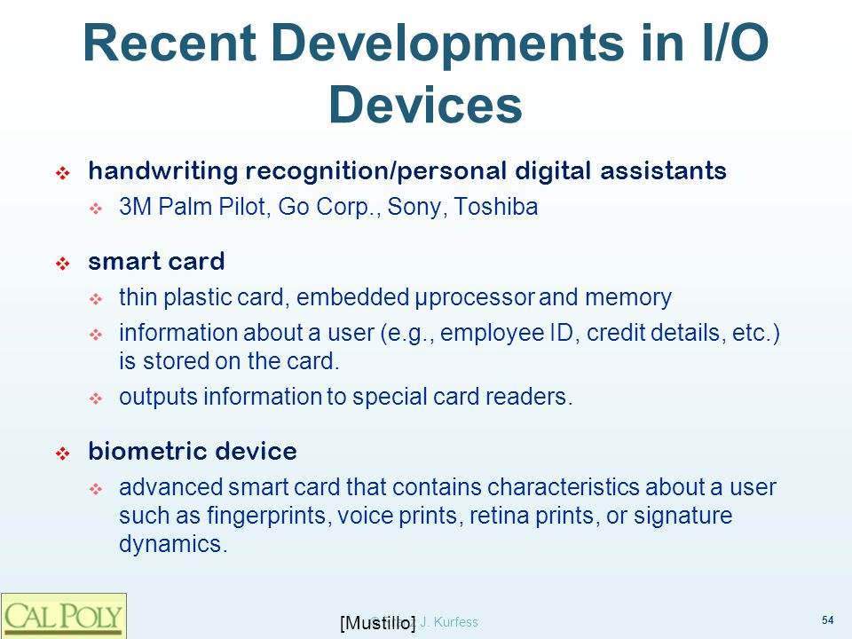 54 © Franz J. Kurfess Recent Developments in I/O Devices handwriting recognition/personal digital assistants 3M Palm Pilot, Go Corp., Sony, Toshiba sm