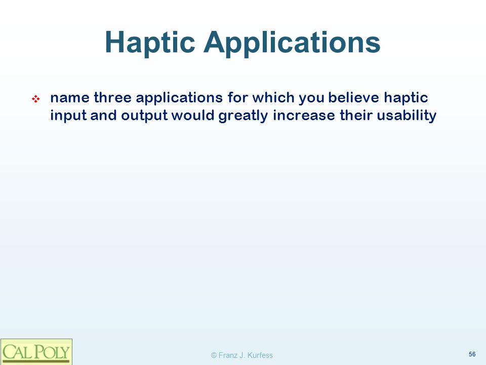 56 © Franz J. Kurfess Haptic Applications name three applications for which you believe haptic input and output would greatly increase their usability