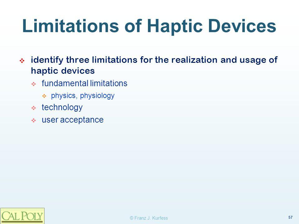 57 © Franz J. Kurfess Limitations of Haptic Devices identify three limitations for the realization and usage of haptic devices fundamental limitations