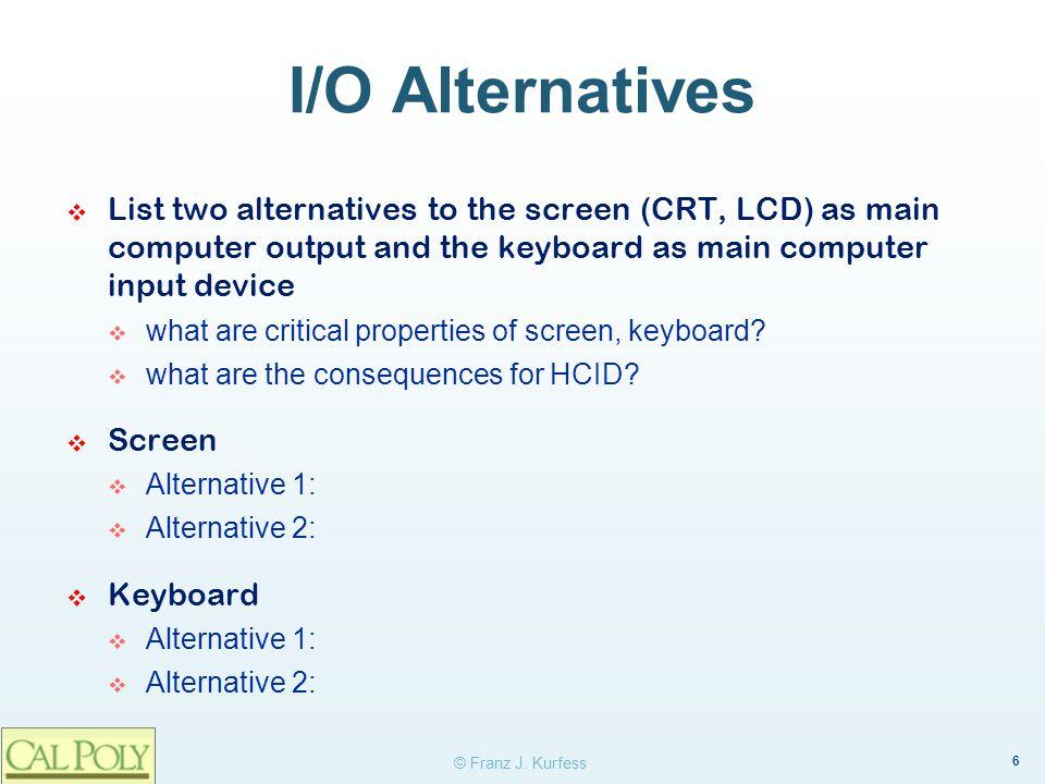 6 © Franz J. Kurfess I/O Alternatives List two alternatives to the screen (CRT, LCD) as main computer output and the keyboard as main computer input d