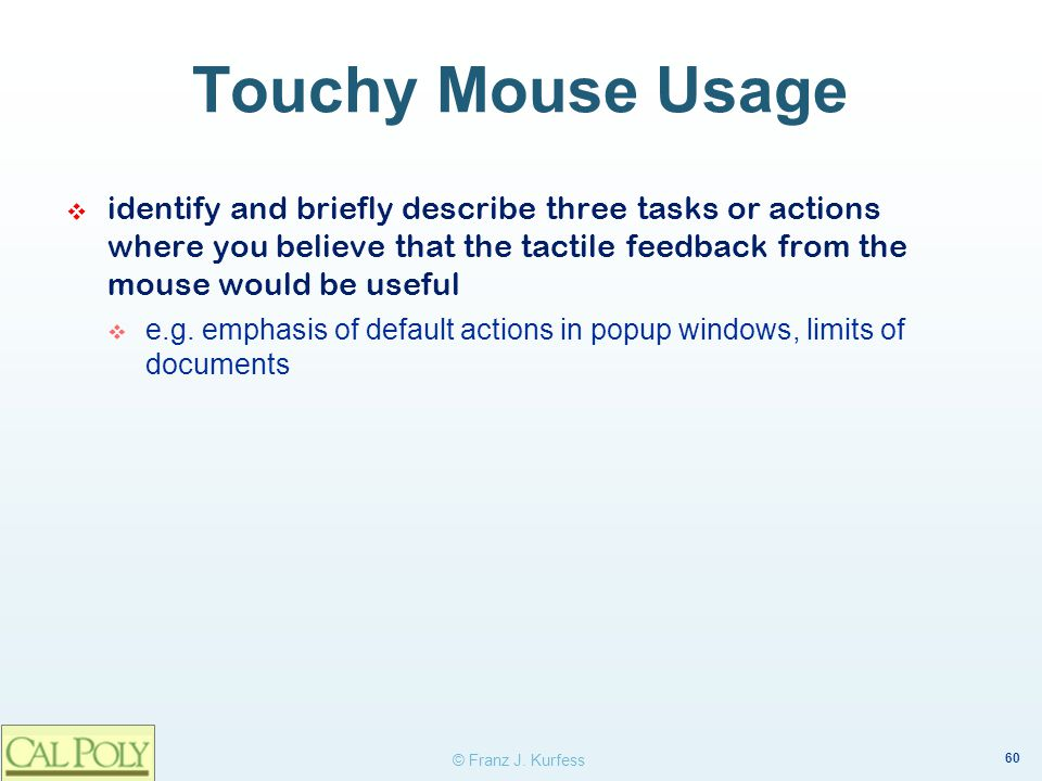 60 © Franz J. Kurfess Touchy Mouse Usage identify and briefly describe three tasks or actions where you believe that the tactile feedback from the mou