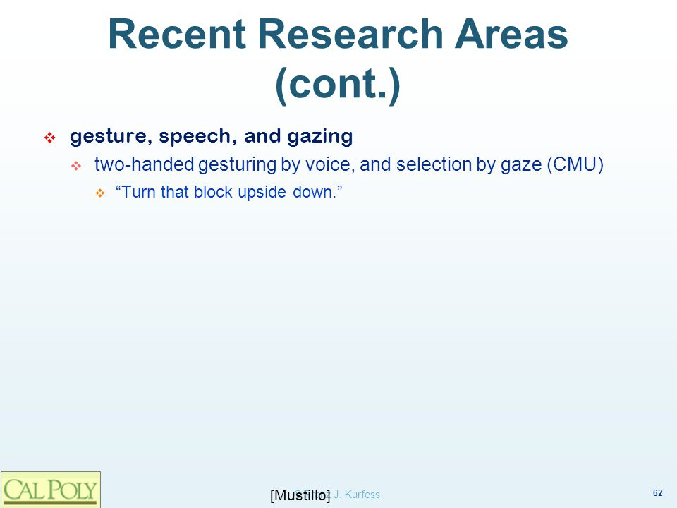 62 © Franz J. Kurfess Recent Research Areas (cont.) gesture, speech, and gazing two-handed gesturing by voice, and selection by gaze (CMU) Turn that b
