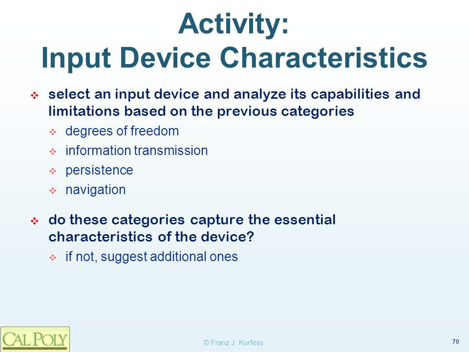 70 © Franz J. Kurfess Activity: Input Device Characteristics select an input device and analyze its capabilities and limitations based on the previous