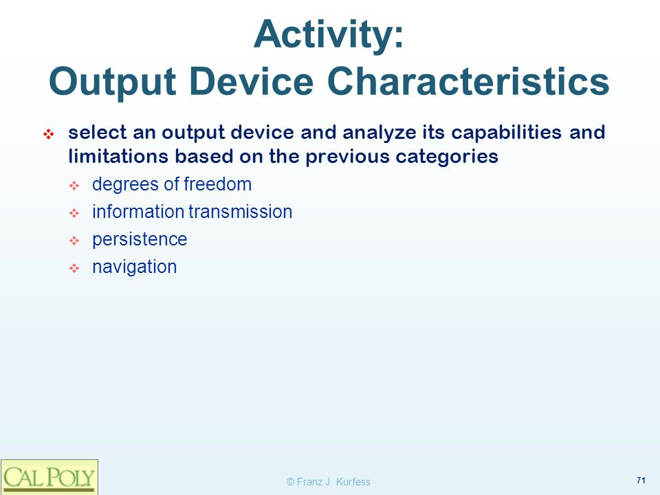 71 © Franz J. Kurfess Activity: Output Device Characteristics select an output device and analyze its capabilities and limitations based on the previo