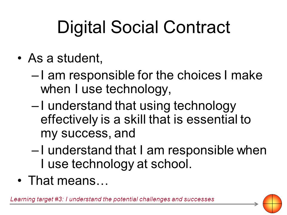 Digital Social Contract As a student, –I am responsible for the choices I make when I use technology, –I understand that using technology effectively