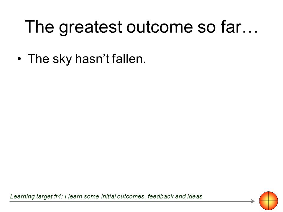 The greatest outcome so far… The sky hasnt fallen. Learning target #4: I learn some initial outcomes, feedback and ideas