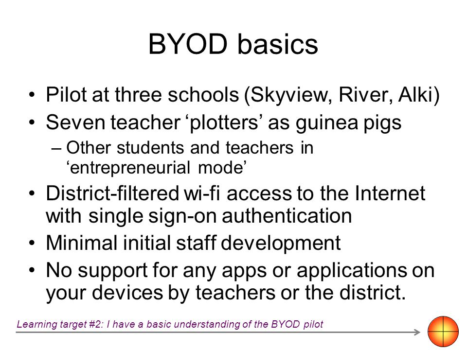 BYOD basics Pilot at three schools (Skyview, River, Alki) Seven teacher plotters as guinea pigs –Other students and teachers in entrepreneurial mode D