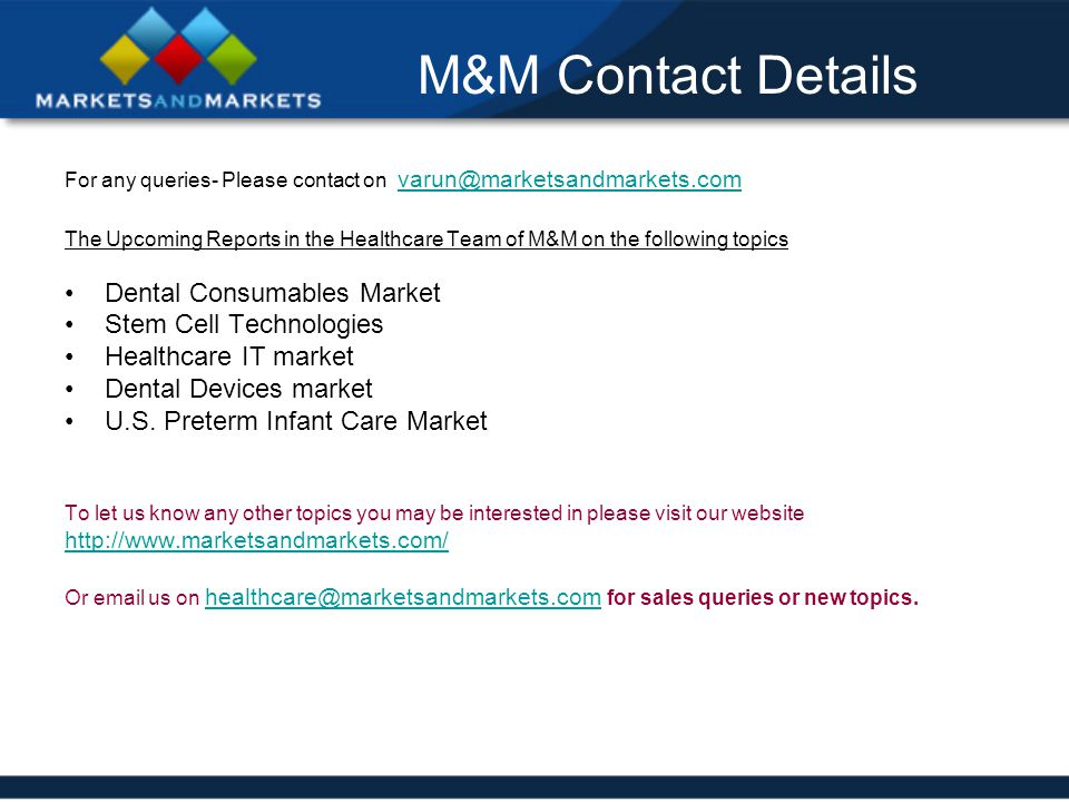 M&M Contact Details For any queries- Please contact on varun@marketsandmarkets.com varun@marketsandmarkets.com The Upcoming Reports in the Healthcare Team of M&M on the following topics Dental Consumables Market Stem Cell Technologies Healthcare IT market Dental Devices market U.S.