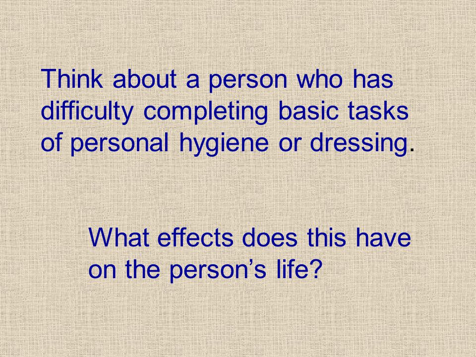 Think about a person who has difficulty completing basic tasks of personal hygiene or dressing.