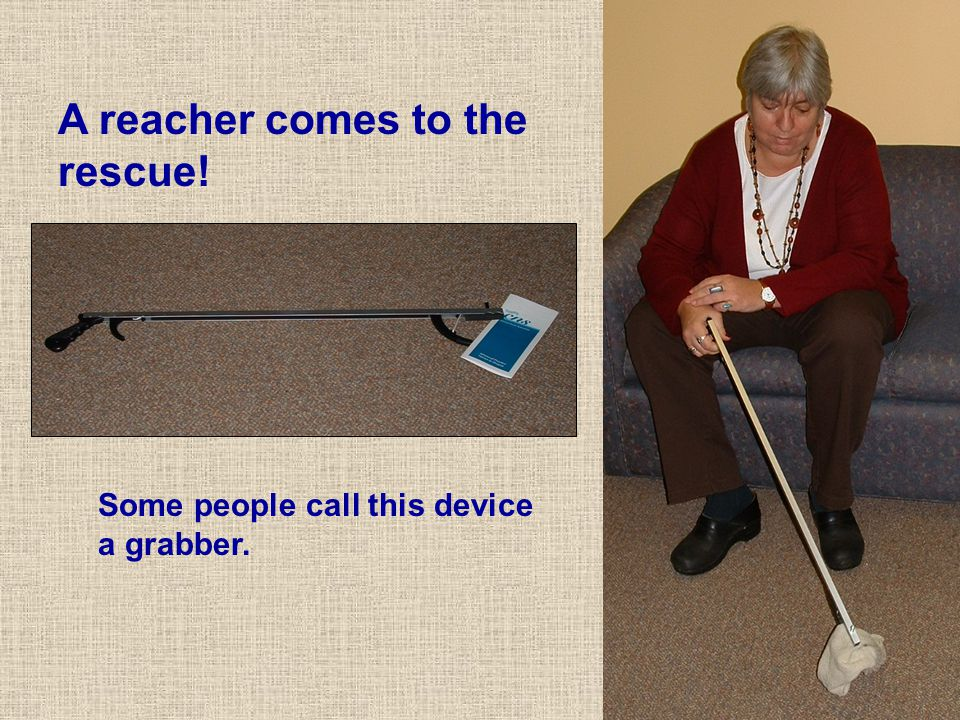 Some people call this device a grabber. A reacher comes to the rescue!