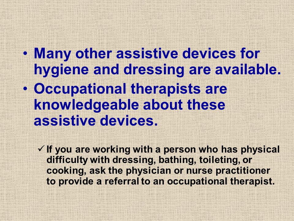 Many other assistive devices for hygiene and dressing are available.