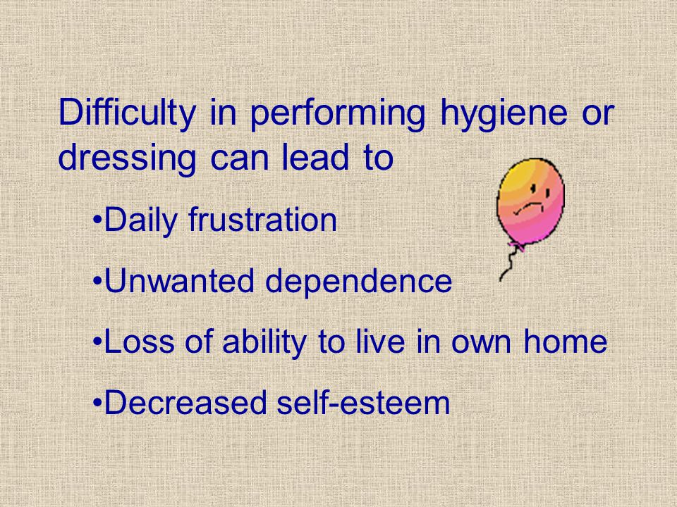 Difficulty in performing hygiene or dressing can lead to Daily frustration Unwanted dependence Loss of ability to live in own home Decreased self-esteem