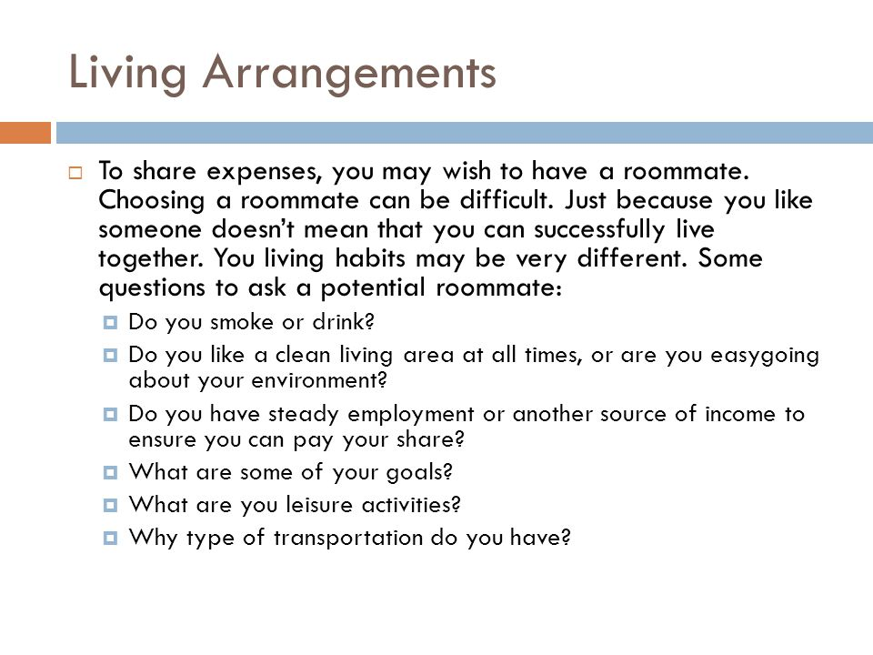 Living Arrangements To share expenses, you may wish to have a roommate. Choosing a roommate can be difficult. Just because you like someone doesnt mea