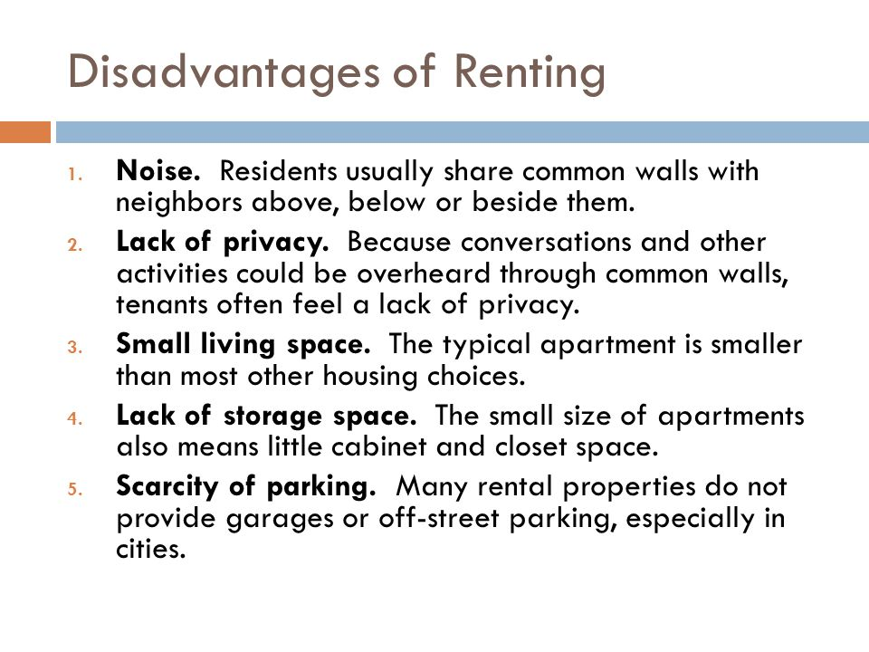 Disadvantages of Renting 1. Noise. Residents usually share common walls with neighbors above, below or beside them. 2. Lack of privacy. Because conver