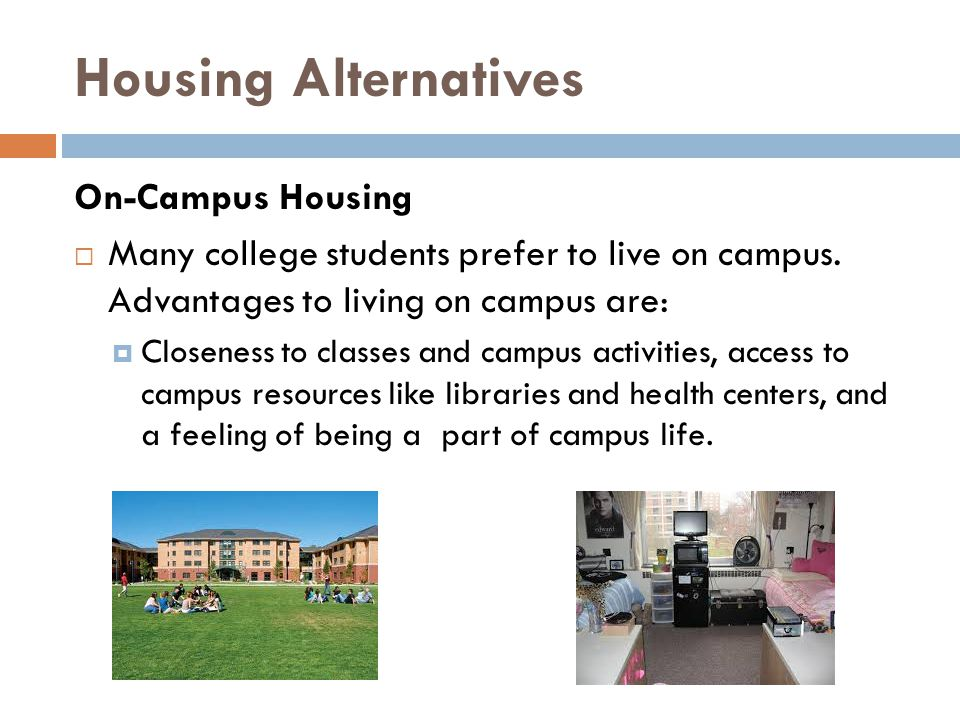 Housing Alternatives On-Campus Housing Many college students prefer to live on campus. Advantages to living on campus are: Closeness to classes and ca