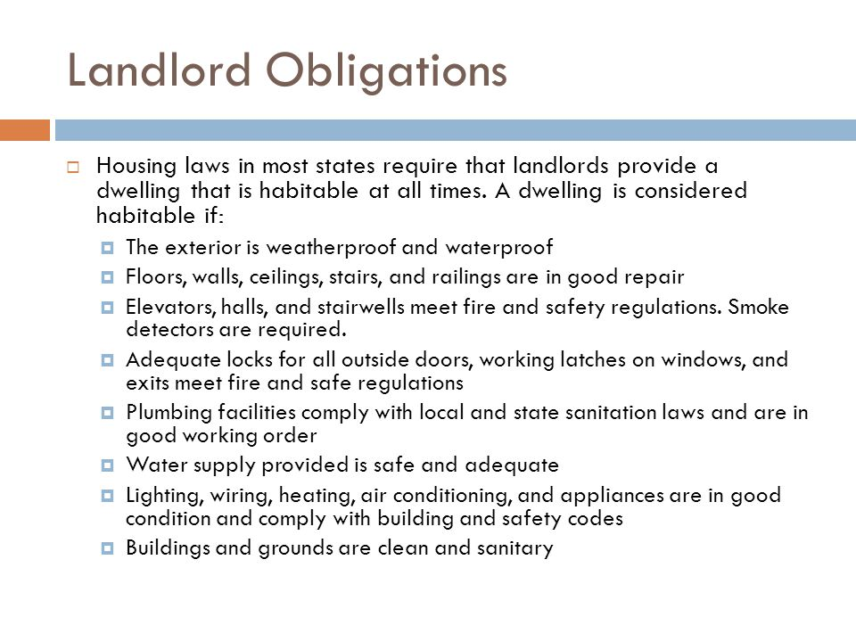 Landlord Obligations Housing laws in most states require that landlords provide a dwelling that is habitable at all times. A dwelling is considered ha