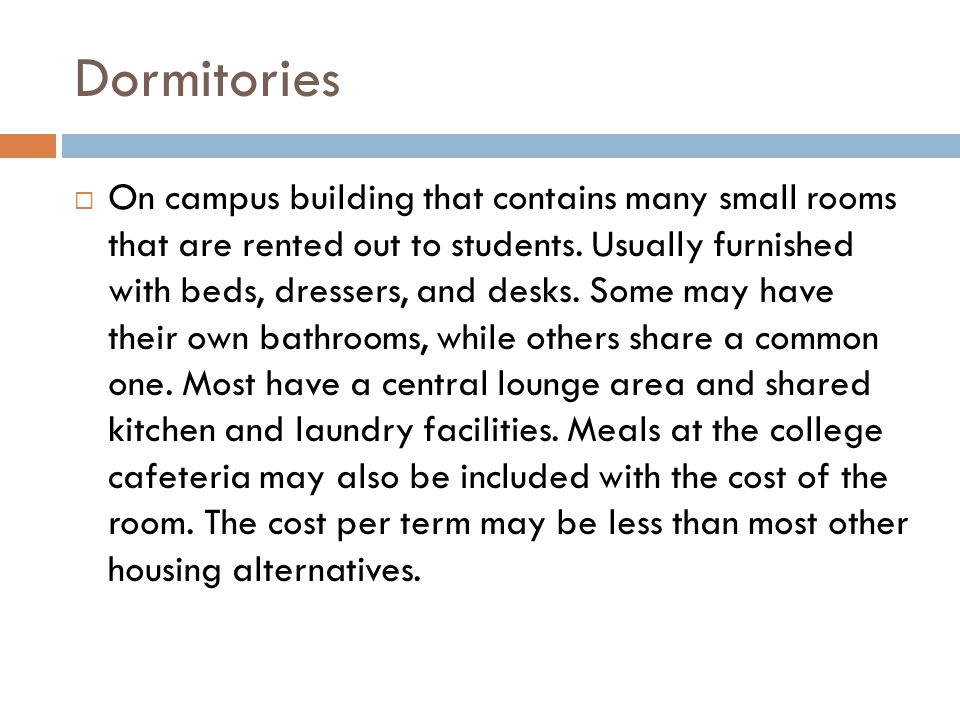 Dormitories On campus building that contains many small rooms that are rented out to students. Usually furnished with beds, dressers, and desks. Some