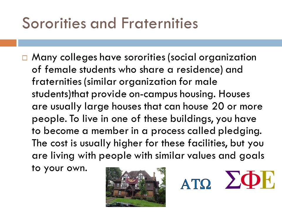 Sororities and Fraternities Many colleges have sororities (social organization of female students who share a residence) and fraternities (similar org