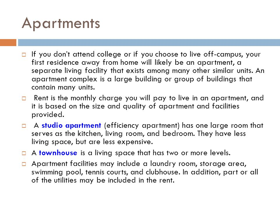 Apartments If you dont attend college or if you choose to live off-campus, your first residence away from home will likely be an apartment, a separate