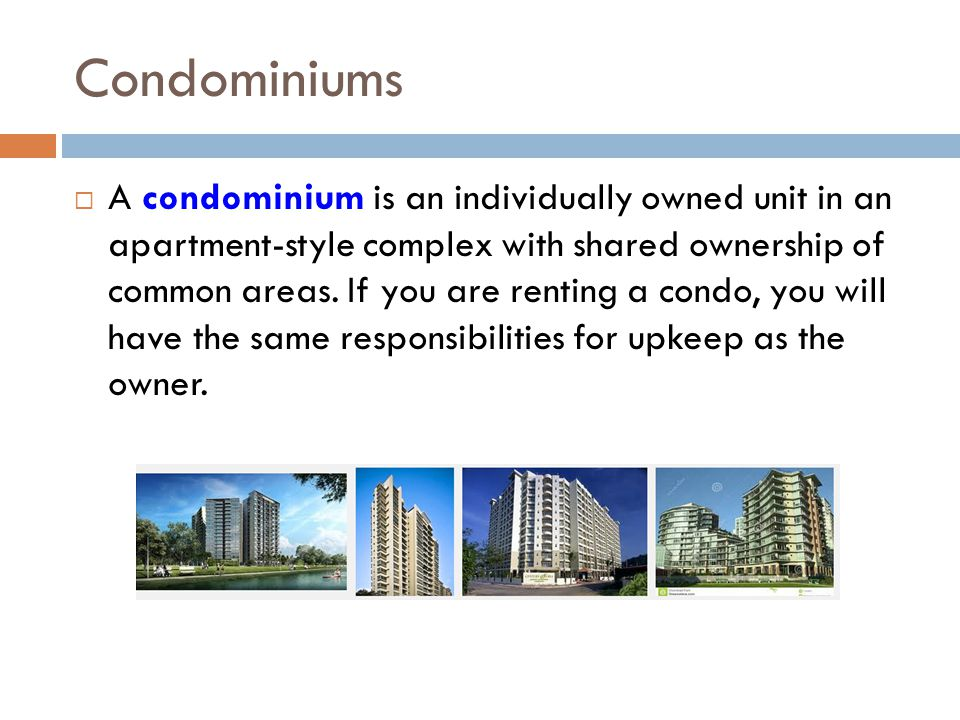 Condominiums A condominium is an individually owned unit in an apartment-style complex with shared ownership of common areas. If you are renting a con