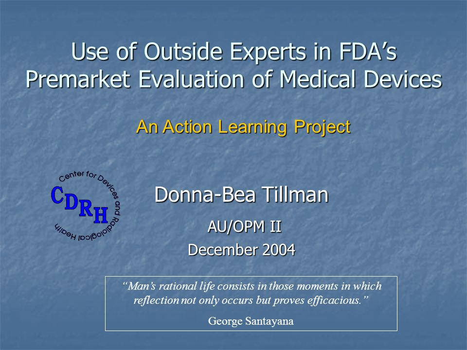 Use of Outside Experts in FDAs Premarket Evaluation of Medical Devices Donna-Bea Tillman AU/OPM II AU/OPM II December 2004 An Action Learning Project